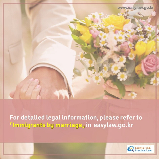 For detailed legal information, please refer to 「Immigrants by marriage」 in easylaw.go.kr